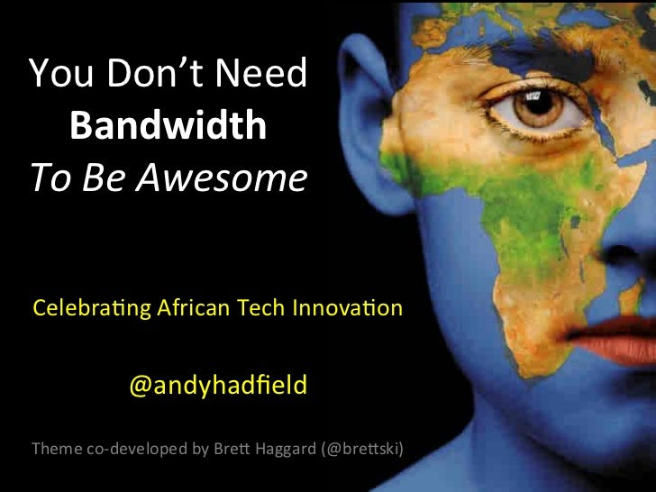 You	  Don't	  Need	    Bandwidth	  	  To	  Be	  Awesome	                                 	  Celebra1ng	  African	  Tech	  ...