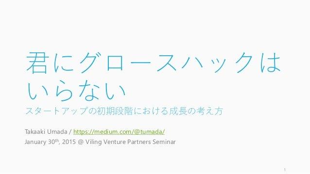 君にグロースハックは いらない スタートアップの初期段階における成長の考え方 Takaaki Umada / https://medium.com/@tumada/ January 30th, 2015 @ Viling Venture Par...