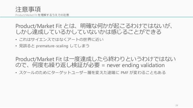 Product/Market Fit を理解するうえでの注意 Product/Market Fit とは、明確な何かが起こるわけではないが、 しかし達成しているかしていないかは感じることができる • これはサイエンスではなくアートの世界に近い ...