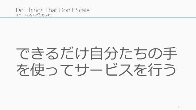 スケールしないことをしよう できるだけ自分たちの手 を使ってサービスを行う 31 Do Things That Don't Scale