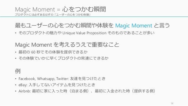 プロダクトには必ずあるはずの「ユーザーの心をつかむ体験」 最もユーザーの心をつかむ瞬間や体験を Magic Moment と言う • そのプロダクトの魅力や Unique Value Proposition そのものであることが多い Magic...