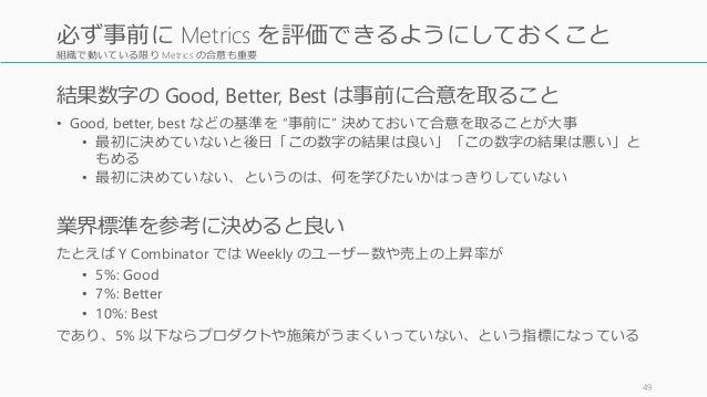 """組織で動いている限り Metrics の合意も重要 結果数字の Good, Better, Best は事前に合意を取ること • Good, better, best などの基準を """"事前に"""" 決めておいて合意を取ることが大事 • 最初に決めて..."""
