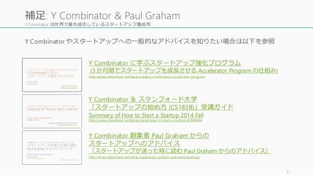 Y Cominator は世界で最も成功しているスタートアップ養成所 Y Combinator やスタートアップへの一般的なアドバイスを知りたい場合は以下を参照 5 補足: Y Combinator & Paul Graham Y Combin...
