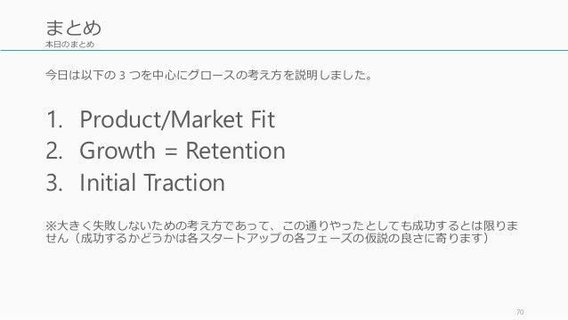 本日のまとめ 今日は以下の 3 つを中心にグロースの考え方を説明しました。 1. Product/Market Fit 2. Growth = Retention 3. Initial Traction ※大きく失敗しないための考え方であって、...
