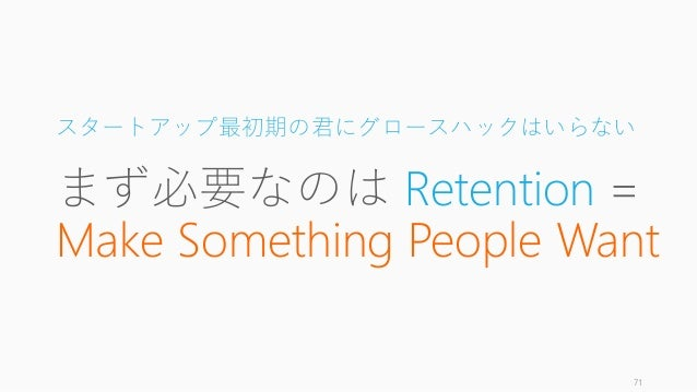 スタートアップ最初期の君にグロースハックはいらない まず必要なのは Retention = Make Something People Want 71