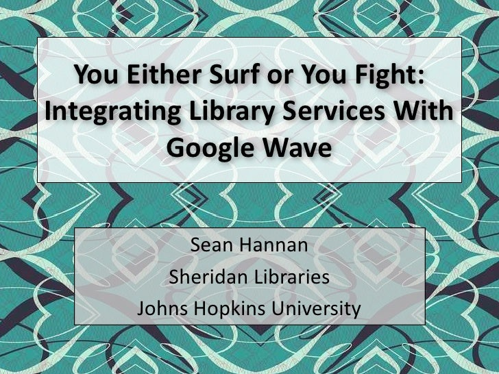 You Either Surf or You Fight: Integrating Library Services With Google Wave<br />Sean Hannan<br />Sheridan Libraries<br />...