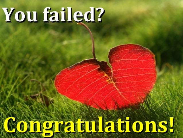 You failed?You failed? Congratulations!Congratulations!
