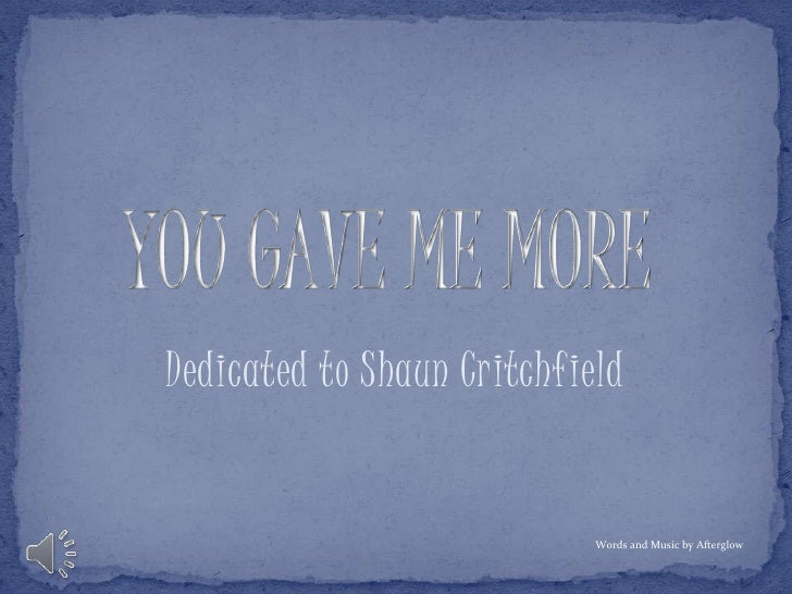YOU GAVE ME MORE<br />Dedicated to Shaun Critchfield<br />Words and Music by Afterglow<br />