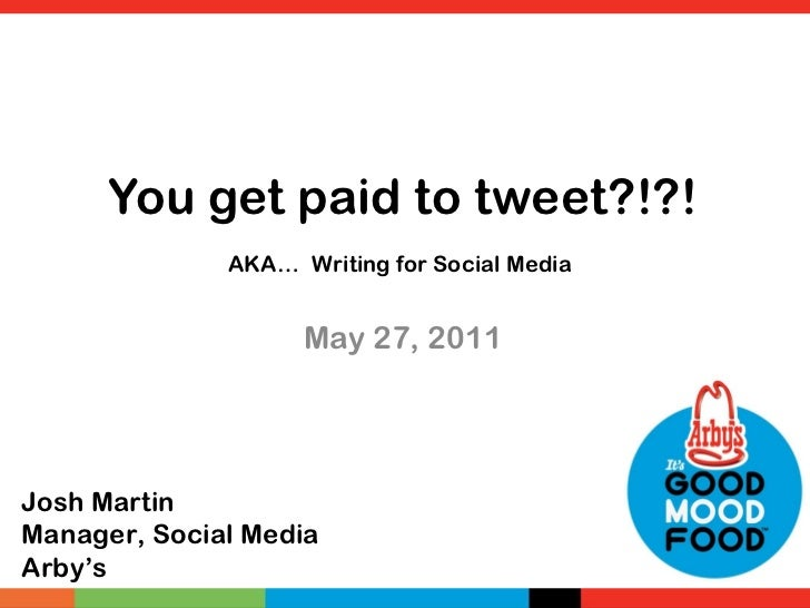 You get paid to tweet?!?! AKA…   Writing for Social Media  May 27, 2011  Josh Martin Manager, Social Media Arby's