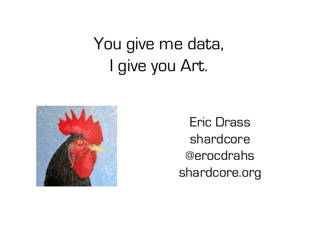 Eric Drass shardcore @erocdrahs shardcore.org You give me data, I give you Art.