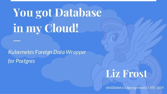 @stillinbeta // #postgresconf // NYC 2019 You got Database in my Cloud! Kubernetes Foreign Data Wrapper for Postgres Liz F...