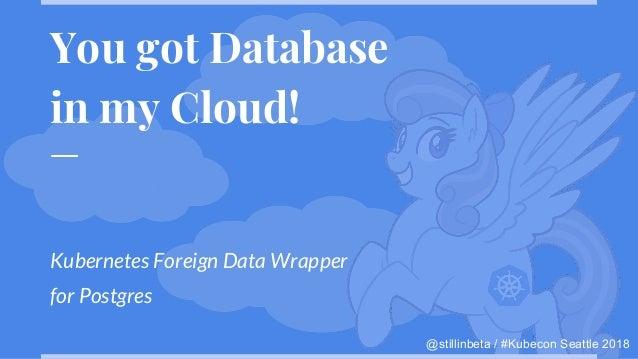 @stillinbeta / #Kubecon Seattle 2018 You got Database in my Cloud! Kubernetes Foreign Data Wrapper for Postgres