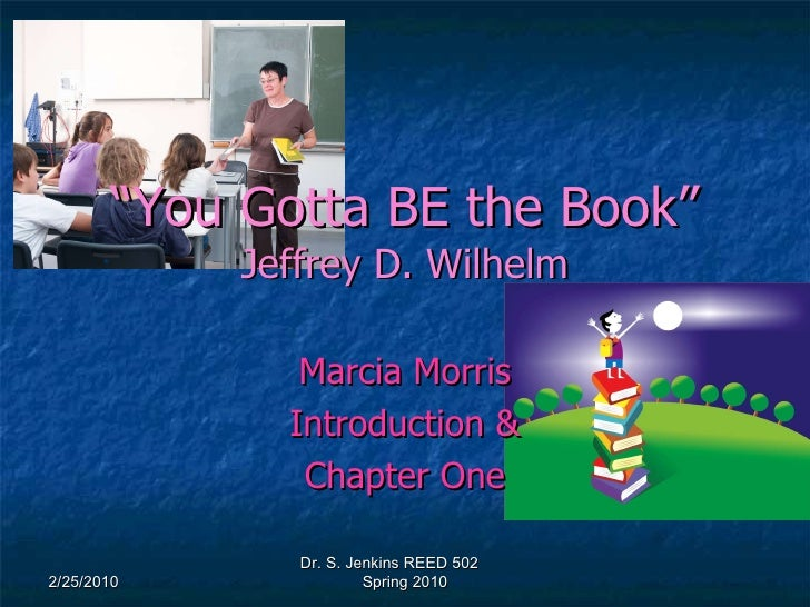 """"""" You Gotta BE the Book"""" Jeffrey D. Wilhelm Marcia Morris Introduction & Chapter One 2/25/2010 Dr. S. Jenkins REED 502  Sp..."""