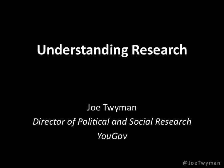 Understanding Research              Joe TwymanDirector of Political and Social Research                  YouGov           ...