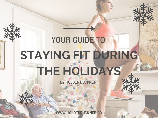 STAYING FIT DURING THE HOLIDAYS YOUR GUIDE TO WWW.HOLDENBUCKNER.CO BY HOLDEN BUCKNER