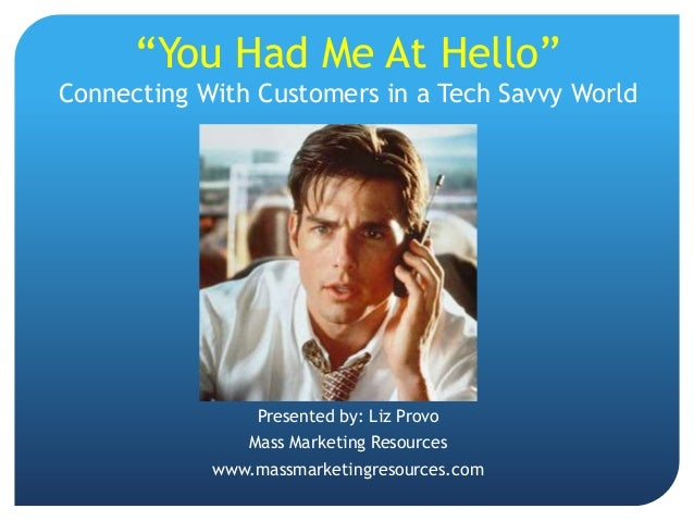 """""""You Had Me At Hello""""Connecting With Customers in a Tech Savvy World                 Presented by: Liz Provo              ..."""