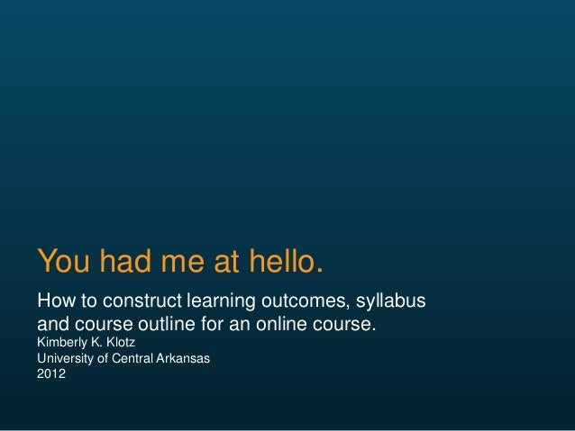 You had me at hello. How to construct learning outcomes, syllabus and course outline for an online course. Kimberly K. Klo...