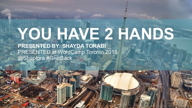 YOU HAVE 2 HANDS PRESENTED BY: SHAYDA TORABI PRESENTED at WordCamp Toronto 2015