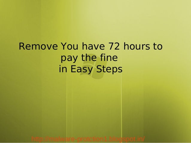 Remove You have 72 hours to       pay the fine      in Easy Steps  http://malware-protction1.blogspot.in/