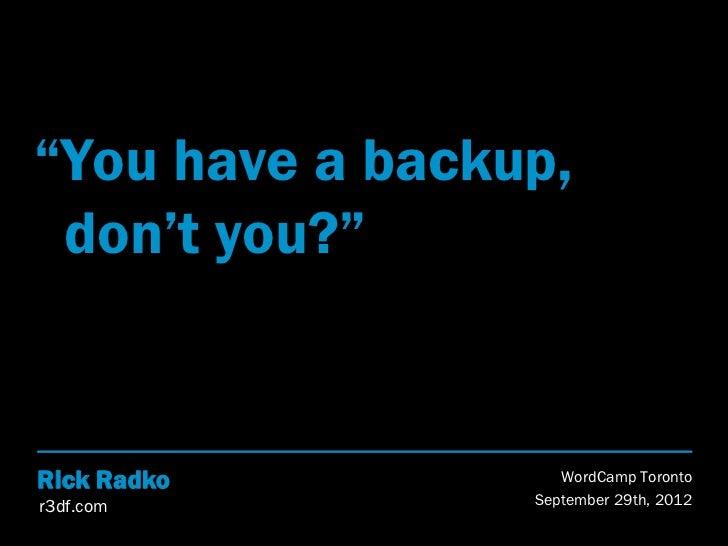 """You have a backup, don't you?""Rick Radko          WordCamp Torontor3df.com         September 29th, 2012"