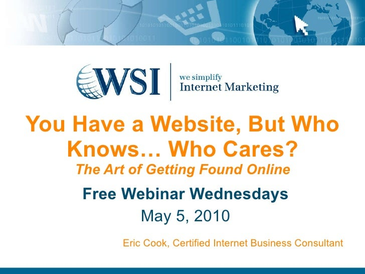 You Have a Website, But Who Knows… Who Cares? The Art of Getting Found Online Free Webinar Wednesdays May 5, 2010 Eric Coo...