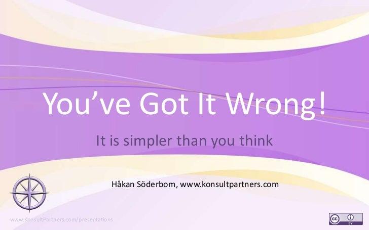 You've Got It Wrong!<br />It is simpler than you think<br />1<br />Håkan Söderbom, www.konsultpartners.com<br />