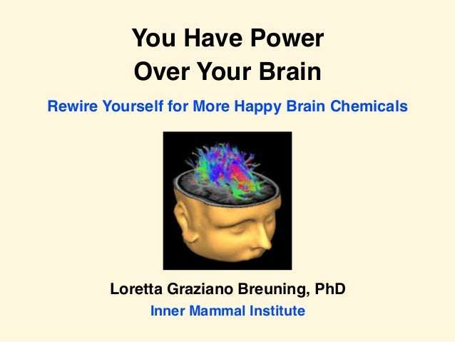 You Have Power Over Your Brain Loretta Graziano Breuning, PhD Inner Mammal Institute Rewire Yourself for More Happy Brain ...