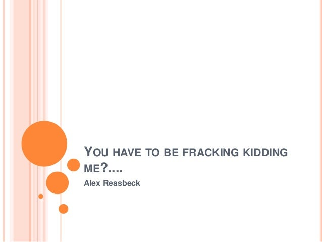 YOU HAVE TO BE FRACKING KIDDING ME?.... Alex Reasbeck