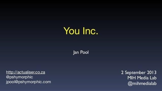 You Inc. http://actualiser.co.za @pshymorphic jpool@pshymorphic.com 2 September 2013 MIH Media Lab @mihmedialab Jan Pool