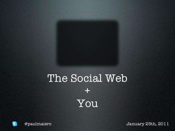 The Social Web               +              You@paulmaiero           January 25th, 2011