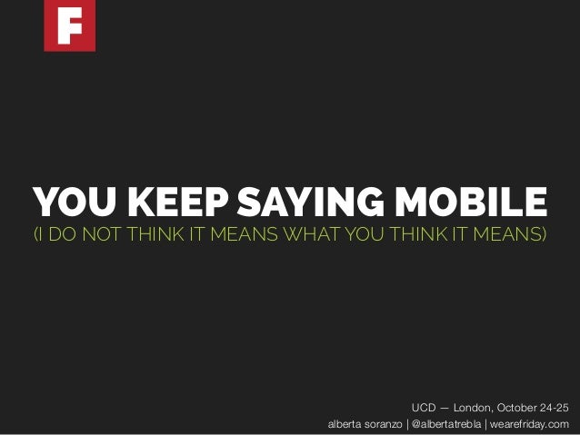 YOU KEEP SAYING MOBILE  (I DO NOT THINK IT MEANS WHAT YOU THINK IT MEANS)  UCD — London, October 24-25  alberta soranzo   ...