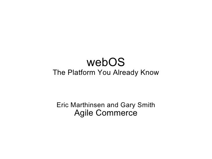 webOS The Platform You Already Know Eric Marthinsen and Gary Smith Agile Commerce