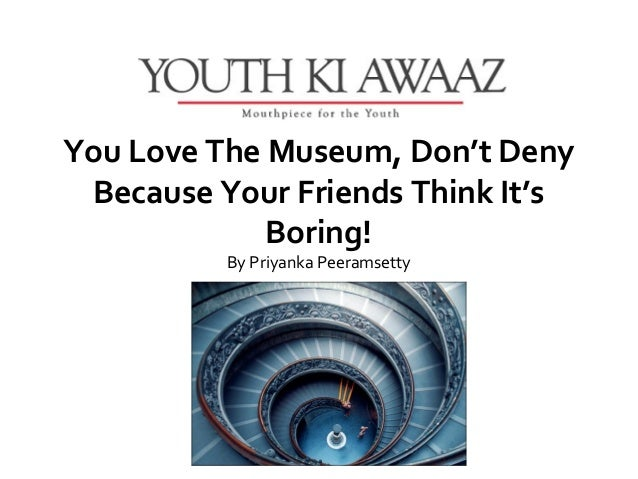 You Love The Museum, Don't Deny Because Your Friends Think It's             Boring!          ByPriyankaPeeramsetty