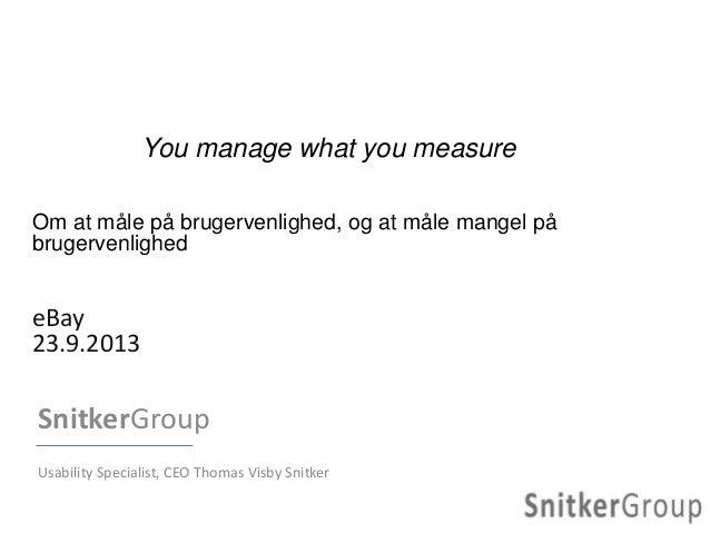 You manage what you measure Om at måle på brugervenlighed, og at måle mangel på brugervenlighed eBay 23.9.2013 SnitkerGrou...