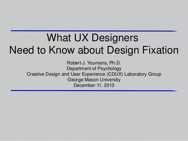 What UX Designers Need to Know about Design Fixation Robert J. Youmans, Ph.D. Department of Psychology Creative Design and...