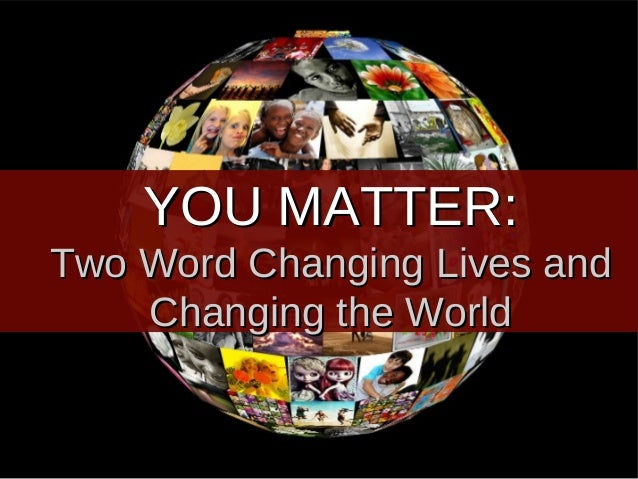 YOU MATTER:Two Word Changing Lives and    Changing the World