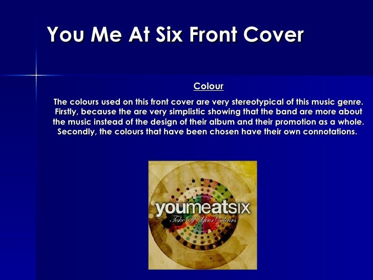 You Me At Six Front Cover Colour The colours used on this front cover are very stereotypical of this music genre. Firstly,...