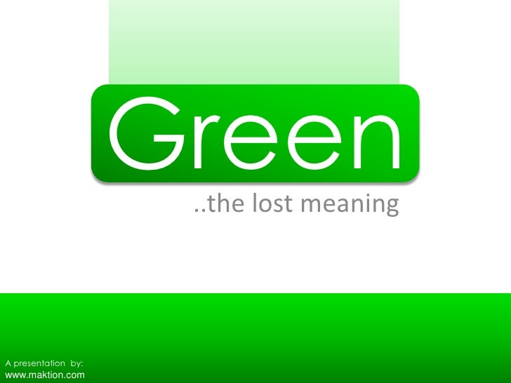 Green<br />..the lost meaning<br />A presentation  by:<br />www.maktion.com<br />