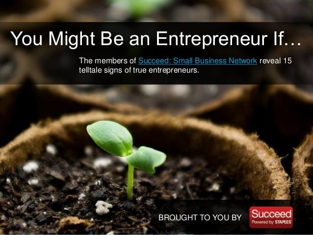 BROUGHT TO YOU BY You Might Be an Entrepreneur If… The members of Succeed: Small Business Network reveal 15 telltale signs...