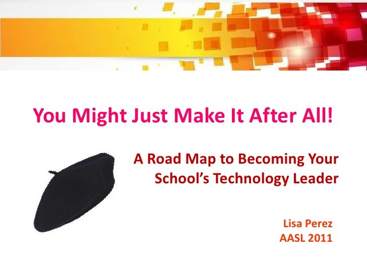 You Might Just Make It After All!           A Road Map to Becoming Your              School's Technology Leader           ...