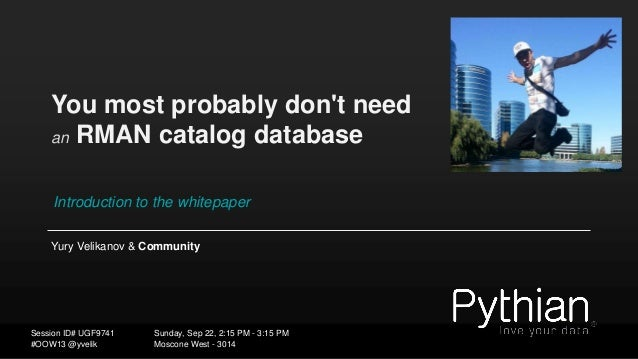 You most probably don't need an RMAN catalog database Introduction to the whitepaper Yury Velikanov & Community Sunday, Se...
