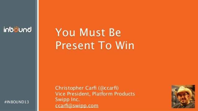 #INBOUND13 You Must Be Present To Win Christopher Carfi (@ccarfi) Vice President, Platform Products Swipp Inc. ccarfi@swipp.c...