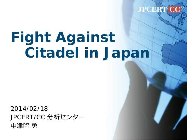 Fight Against Citadel in Japan 2014/02/18 JPCERT/CC 分析センター 中津留 勇