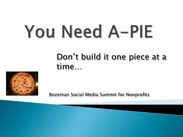 You Need A-PIE<br />Don't build it one piece at a time…<br />Bozeman Social Media Summit for Nonprofits<br />