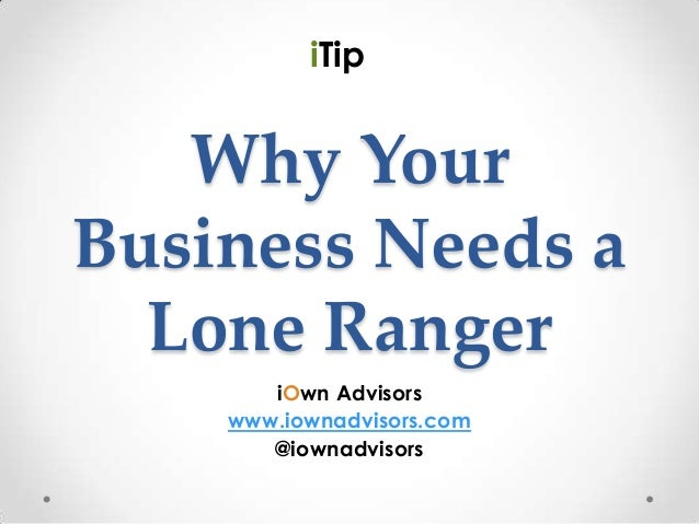 iTip   Why YourBusiness Needs a  Lone Ranger       iOwn Advisors    www.iownadvisors.com       @iownadvisors