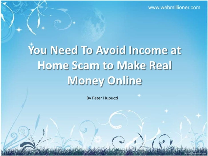 www.webmillioner.com<br />You Need To Avoid Income at Home Scam to Make Real Money Online<br />By Peter Hupuczi<br />
