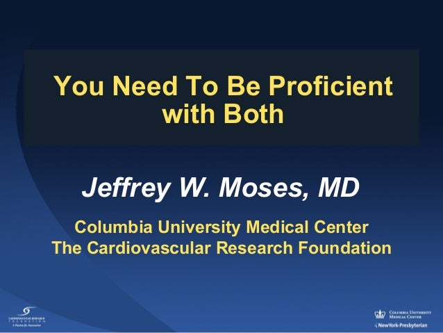 You Need To Be Proficient with Both Jeffrey W. Moses, MD Columbia University Medical Center The Cardiovascular Research Fo...