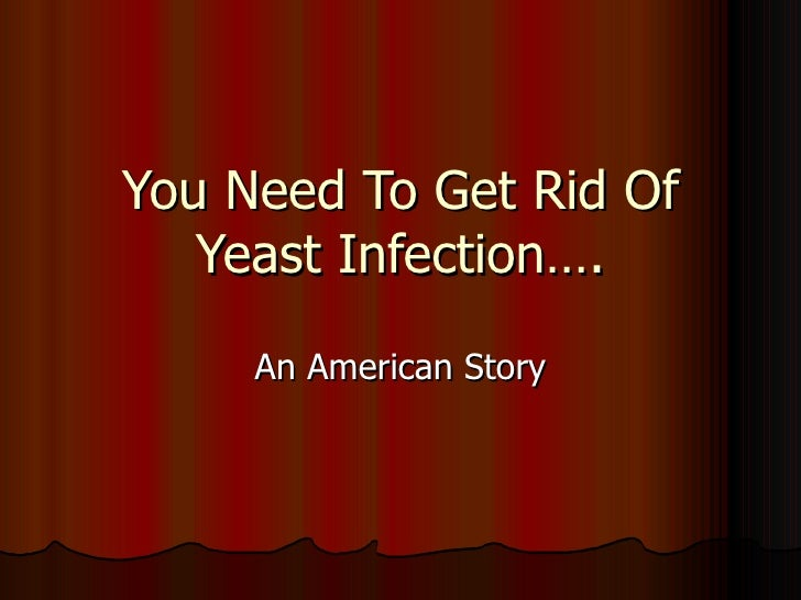 You Need To Get Rid Of Yeast Infection…. An American Story