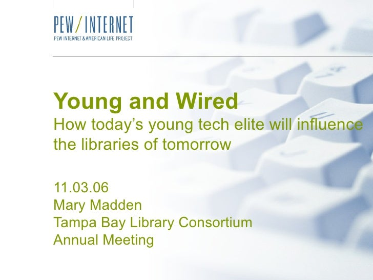 Young and Wired How today's young tech elite will influence the libraries of tomorrow 11.03.06 Mary Madden Tampa Bay Libra...