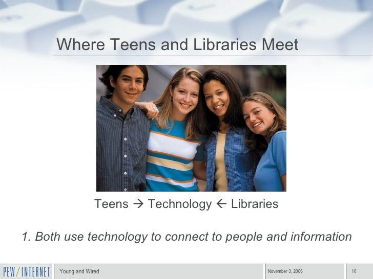 Where Teens and Libraries Meet <ul><li>Teens    Technology    Libraries </li></ul><ul><li>1. Both use technology to conn...